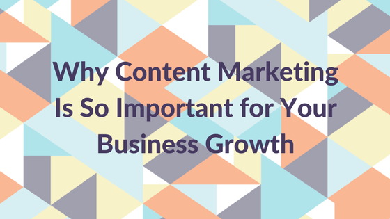 Why Content Marketing Is So Important for Your Business Growth